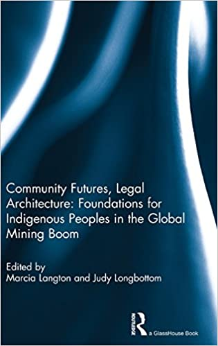 Legal Architecture Community Futures Foundations for Indigenous Peoples in the Global Mining Boom
