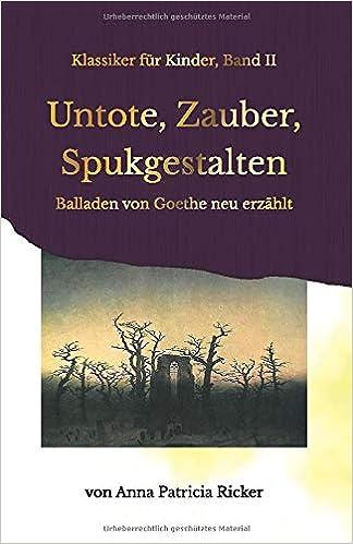 Untote, Zauber, Spukgestalten: Balladen von Goethe neu erzählt (Klassiker für Kinder) (German Edition)