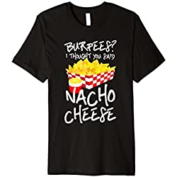 Burpees I Thought You Said Nacho Cheese Nachos Pun Humor Tee