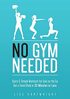 No Gym Needed - Quick & Simple Workouts For Gals On The Go: Get A Toned Body In 30 Minutes Or Less! (Updated) by [Cartwright, Lise]