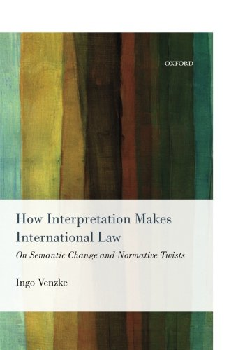 How Interpretation Makes International Law: On Semantic Change and Normative Twists by Oxford University Press