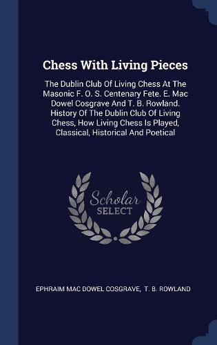 Download Chess With Living Pieces: The Dublin Club Of Living Chess At The Masonic F. O. S. Centenary Fete. E. Mac Dowel Cosgrave And T. B. Rowland. History Of ... Is Played, Classical, Historical And Poetical pdf epub