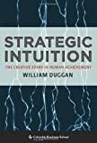Strategic Intuition : The Creative Spark in Human Achievement, Duggan, William, 0231142692