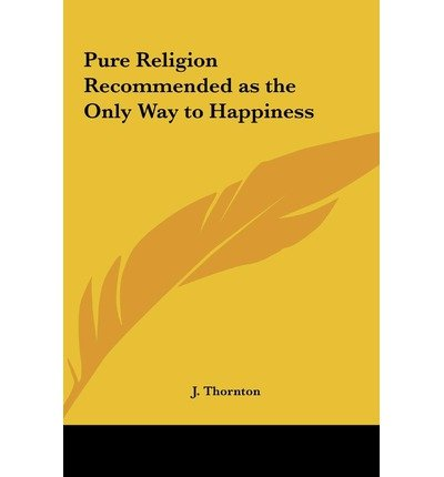 Pure Religion Recommended as the Only Way to Happiness (Hardback) - Common PDF