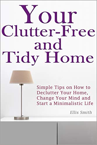 Pdf Home Your Clutter-Free and Tidy Home: Simple Tips on How to Declutter Your Home, Change Your Mind and Start a Minimalistic Life (Minimalist Home, Minimalist Living, Decluttering, Tidying)