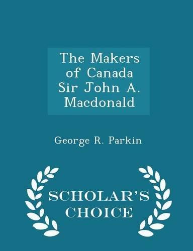 The Makers of Canada Sir John A. Macdonald - Scholar's Choice Edition pdf