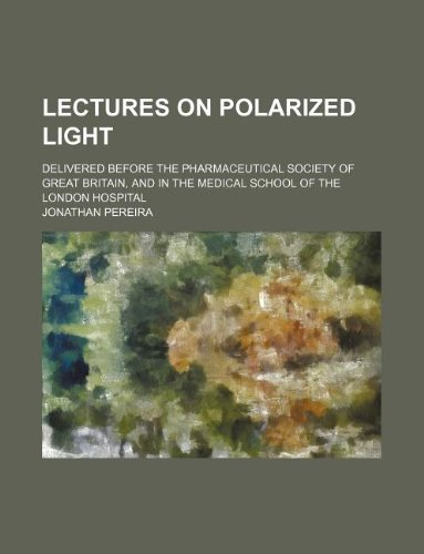 Lectures on polarized light; delivered before the Pharmaceutical Society of Great Britain, and in the Medical School of the London Hospital