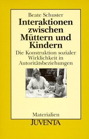 Interaktionen zwischen Müttern und Kindern. Die Konstruktion sozialer Wirklichkeit in Autoritätsbeziehungen. ( Juventa- Materialien) .
