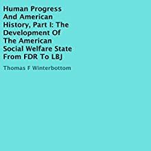 The Development of the American Social Welfare State from FDR to LBJ: Human Progress and American History, Book 1 Audiobook by Thomas F. Winterbottom Narrated by Stephen M. Ray Jr.