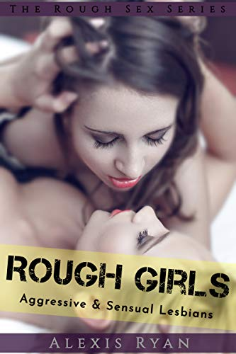 Rough Girls Aggressive Sensual Lesbians Hot Rough Girl On Girl Sex The