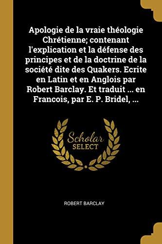 Apologie de la Vraie Théologie Chrétienne; Contenant l'Explication Et La Défense Des Principes Et de la Doctrine de la Société Dite Des Quakers. ... ... En Francois, Par E. P. Bridel, ...