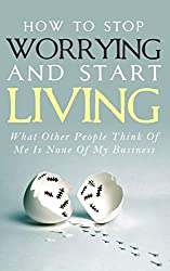 How To Stop Worrying and Start Living - What Other People Think Of Me Is None Of My Business: Learn Stress Management and How To Overcome Relationship ... Relief, Anxiety Relief) (English Edition)
