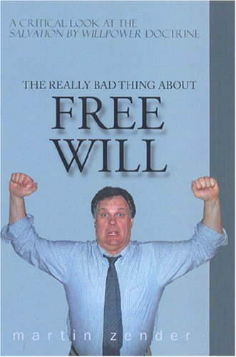 """Download The Really Bad Thing About Free Will: A Critical Look at the Salvation by Willpower"""" Doctrine"""" pdf epub"""
