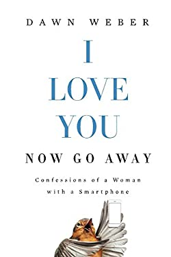 I Love You. Now Go Away: Confessions of a Woman with a Smartphone