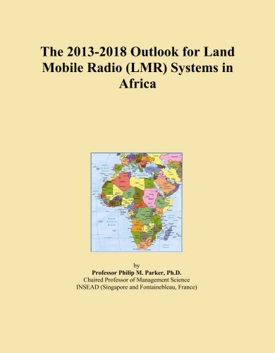 - The 2013-2018 Outlook for Land Mobile Radio (LMR) Systems in Africa