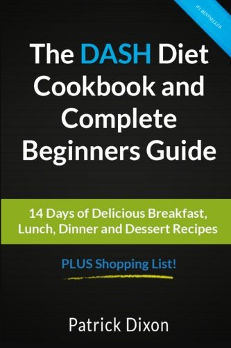 The DASH Diet Cookbook and Complete Beginners Guide: 14 Days of Delicious Breakfast, Lunch, Dinner and Dessert Recipes PLUS Shopping List!