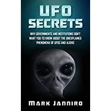 UFO Secrets: Why Governments and Institutions Don't Want You to Know About the Unexplained Phenomena of UFOS and Aliens (UFOs & ALIENS) (UFO Books)