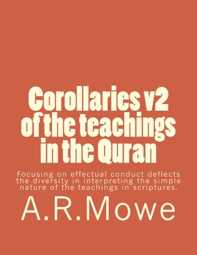 Corollaries v2 of the teachings in the Quran: Focusing on effectual conduct deflects the diversity in interpreting the simple nature of the teachings in the Quran.