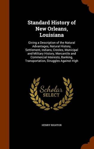 Download Standard History of New Orleans, Louisiana: Giving a Description of the Natural Advantages, Natural History, Settlement, Indians, Creoles, Municipal ... Transportation, Struggles Against High PDF