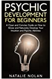 Psychic Development for Beginners: A Clear and Concise Guide on How to Allow and Naturally Develop Your Intuition and Psychic Abilities