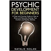 Psychic Development for Beginners: A Clear and Concise Guide on How to Allow and Naturally Develop Your Intuition and Psychic Abilities (Psychic ... Psychic Dreams, Psychic Development)