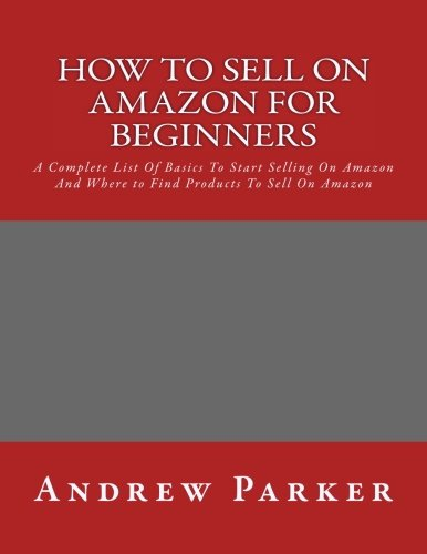 How to Sell on Amazon for Beginners: A Complete List Of Basics To Start Selling On Amazon And Where to Find Products To Sell On Amazon (Selling on ... Money With Amazon, Fulfilled By Merchant) (How To Sell On Amazon Com)