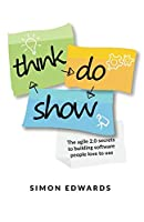 Think, Do, Show: The agile 2.0 secrets to building software people love to use Front Cover