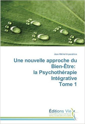 Téléchargement Une nouvelle approche du Bien-Être: la Psychothérapie Intégrative Tome 1 pdf, epub ebook
