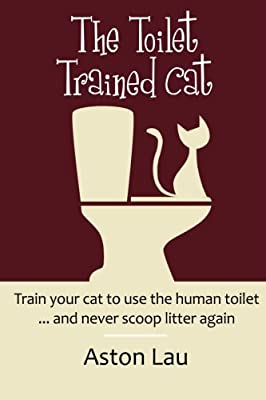 The Toilet Trained Cat: Train Your Cat To Use The Human Toilet... And Never Scoop Litter Again