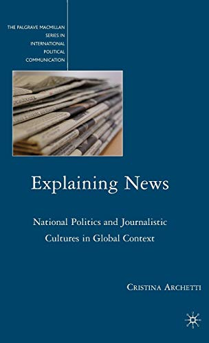 Explaining News: National Politics and Journalistic Cultures in Global Context (The Palgrave Macmillan Series in Interna