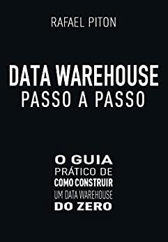 Data Warehouse Passo a Passo: O Guia Prático de Como Construir um Data Warehouse do Zero por [Piton, Rafael]