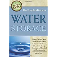 The Complete Guide to Water Storage  How to Use Gray Water and Rainwater Systems, Rain Barrels, Tanks, and Other Water Storage Techniques for Household and Emergency Use (Back to Basics Conserving)