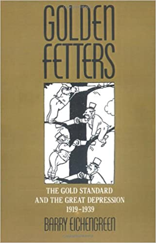 Golden Fetters: The Gold Standard And The Great Depression 1919 1939: Gold  Standard And The Great Depression, 1919 39 NBER Series On Long Term Factors  In ...