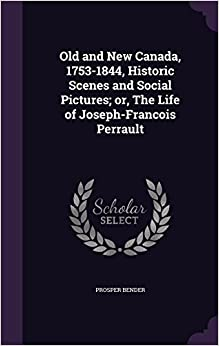 Book Old and New Canada, 1753-1844, Historic Scenes and Social Pictures: or, The Life of Joseph-Francois Perrault