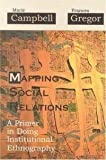 Mapping Social Relations : A Primer in Doing Institutional Ethnography, Campbell, Marie L. and Gregor, Frances Mary, 155193034X
