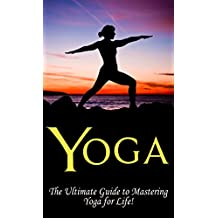 Yoga: The Ultimate Guide to Mastering Yoga for Beginners in 24 hours or Less! (Yoga - Yoga for Beginners - Meditation - Hatha Yoga - Yoga for Weight Loss - Bikram Yoga - Pilates - Hot Yoga - Tai Chi)