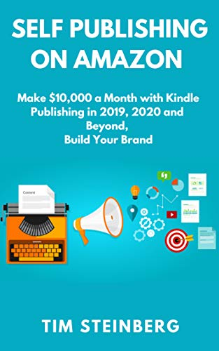 Self Publishing on Amazon: Make $10,000 a Month with Kindle Publishing in 2019, 2020 and Beyond, Build Your Brand by [Steinberg, Tim ]