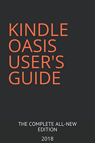 KINDLE OASIS USER'S GUIDE: THE COMPLETE ALL-NEW EDITION: The Ultimate Manual To Set Up, Manage Your E-reader, Advanced Tips And Tricks