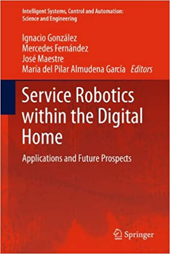 Read Service Robotics within the Digital Home: Applications and Future Prospects (Intelligent Systems, Control and Automation: Science and Engineering) PDF, azw (Kindle)