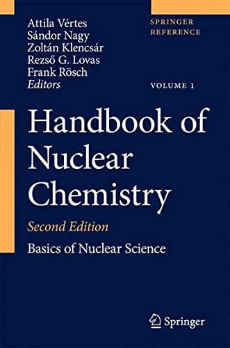 Handbook of Nuclear Chemistry: Vol. 1: Basics of Nuclear Science; Vol. 2: Elements and Isotopes: Formation, Transformation, Distribution; Vol. 3: ... Nuclear Energy Production and Safety Issues.