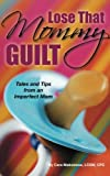 Lose That Mommy Guilt: Tales and Tips From an Imperfect Mom