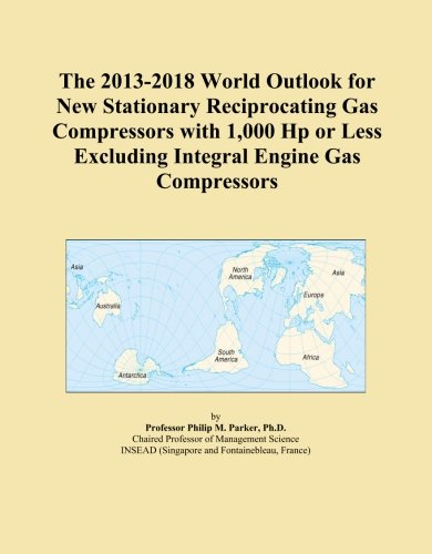 The 2013-2018 World Outlook for New Stationary Reciprocating Gas Compressors with 1,000 Hp or Less Excluding Integral Engine Gas Compressors ()