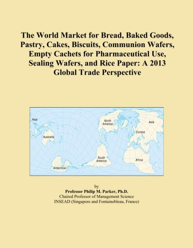 The World Market For Bread  Baked Goods  Pastry  Cakes  Biscuits  Communion Wafers  Empty Cachets For Pharmaceutical Use  Sealing Wafers  And Rice Paper  A 2013 Global Trade Perspective