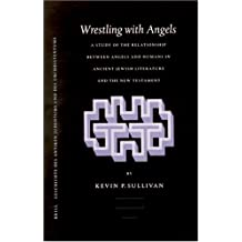 Wrestling with Angels: A Study of the Relationship Between Angels and Humans in Ancient Jewish Literature and the New Testament