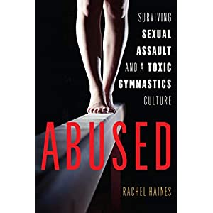 Abused: Surviving Sexual Assault and a Toxic Gymnastics Culture Kindle Edition