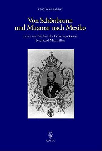 Von Schönbrunn und Miramar nach Mexiko: Leben und Wirken des Erzherzog-Kaisers Ferdinand Maximilian