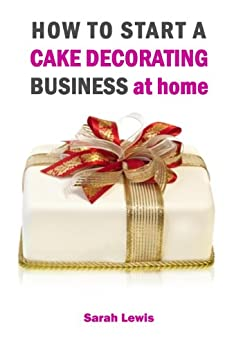 How to Start a Cake Decorating Business at Home - UK by [Lewis, Sarah]