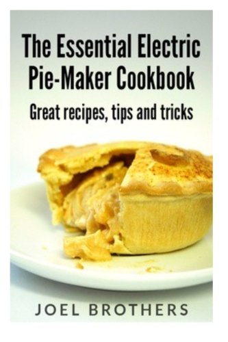 Read Online The Essential Electric Pie Maker Cookbook.: Great recipes, Tips and Tricks ebook
