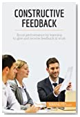 Constructive Feedback: Boost Performance By Learning To Give And Receive Feedback At Work