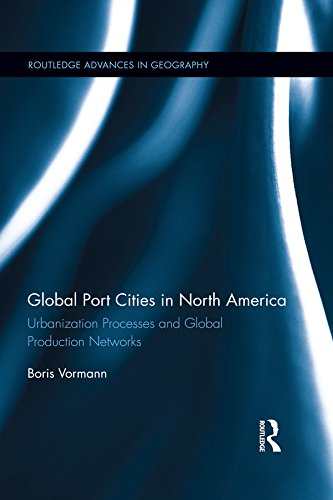Download Global Port Cities in North America: Urbanization Processes and Global Production Networks (Routledge Advances in Geography) Pdf